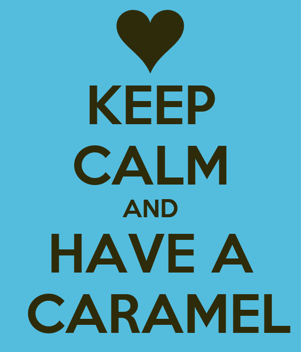 KEEP CALM AND HAVE A  CARAMEL