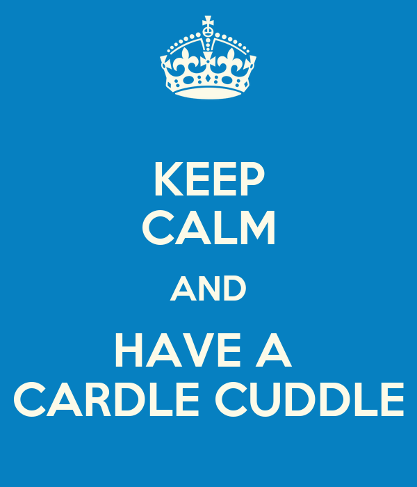 KEEP CALM AND HAVE A  CARDLE CUDDLE