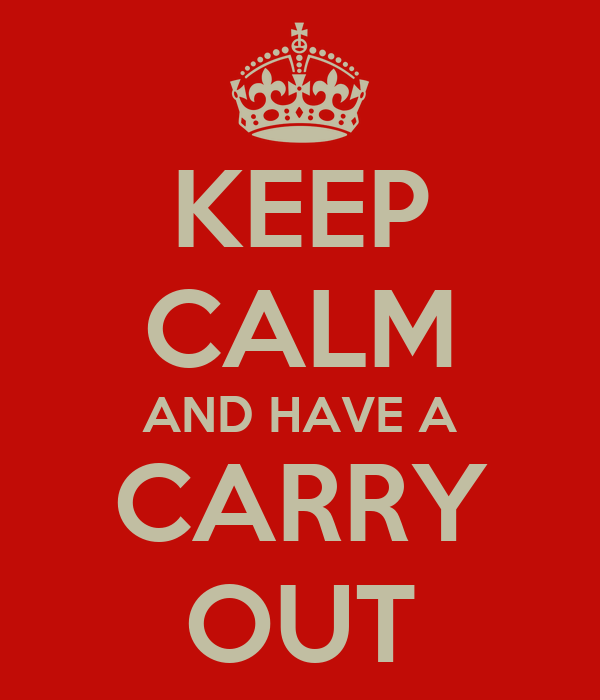 KEEP CALM AND HAVE A CARRY OUT