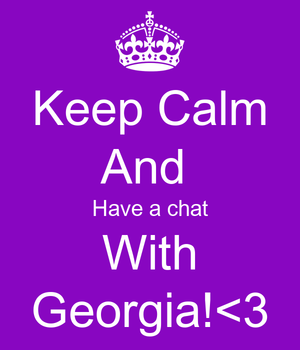 Keep Calm And  Have a chat With Georgia!<3