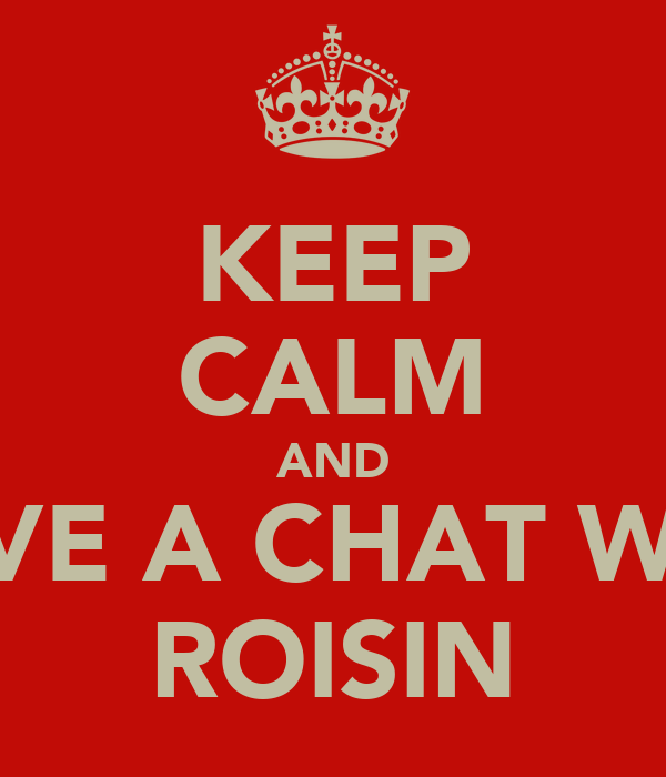 KEEP CALM AND HAVE A CHAT WITH ROISIN
