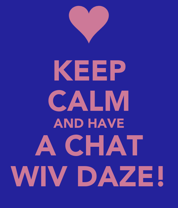KEEP CALM AND HAVE A CHAT WIV DAZE!