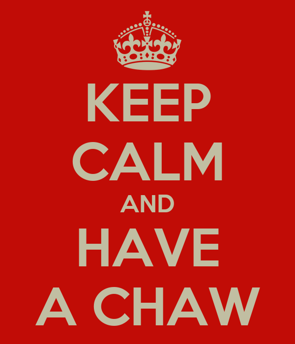 KEEP CALM AND HAVE A CHAW