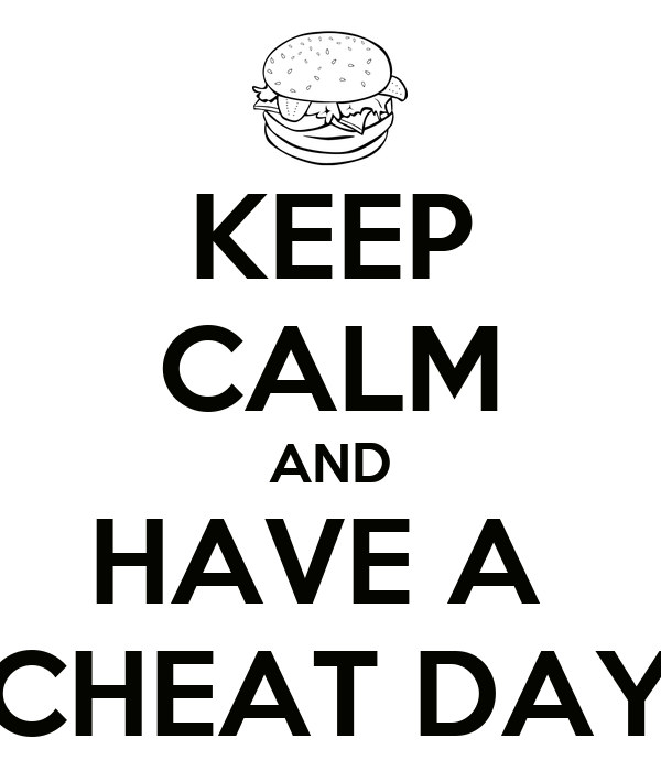 KEEP CALM AND HAVE A  CHEAT DAY