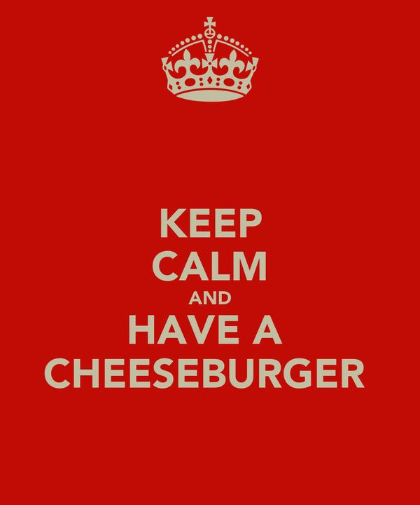 KEEP CALM AND HAVE A  CHEESEBURGER