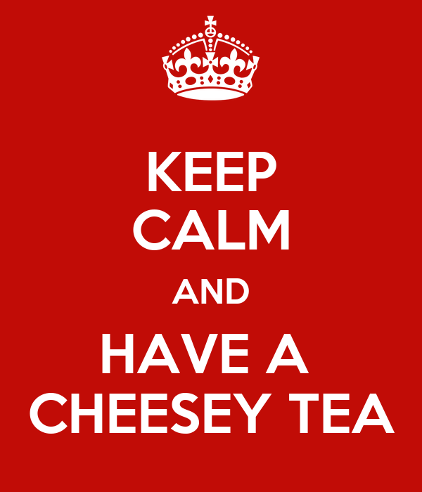 KEEP CALM AND HAVE A  CHEESEY TEA