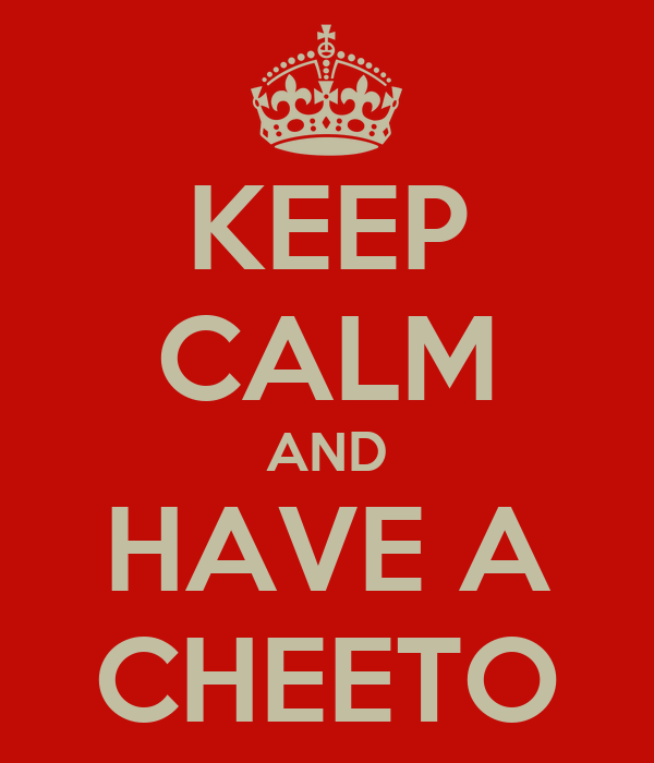 KEEP CALM AND HAVE A CHEETO