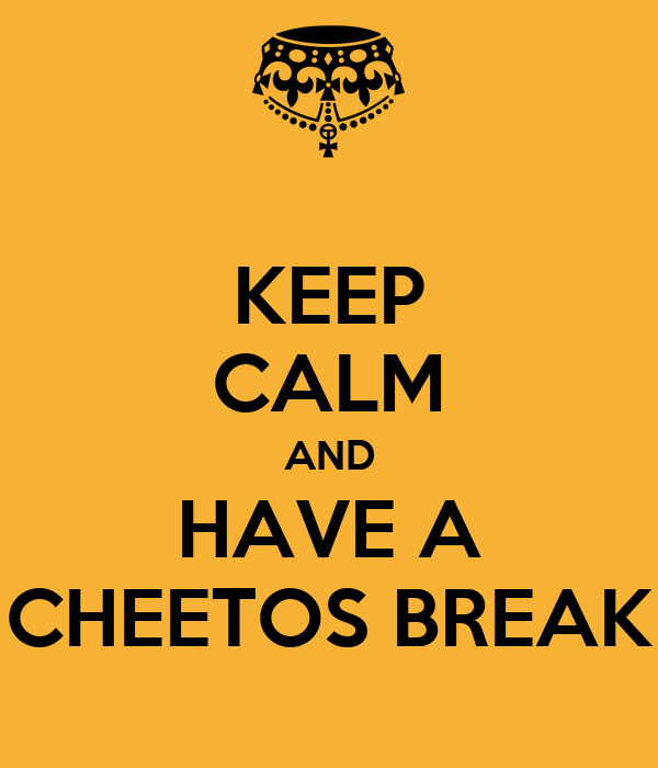 KEEP CALM AND HAVE A CHEETOS BREAK