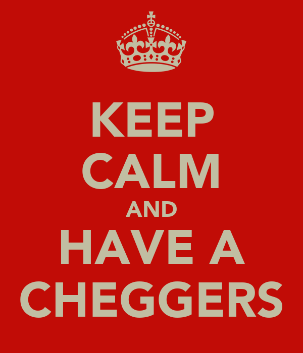 KEEP CALM AND HAVE A CHEGGERS