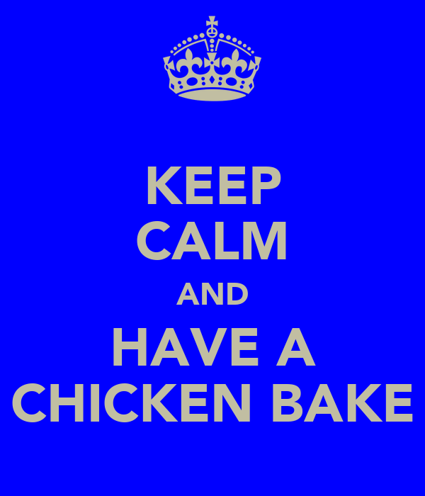 KEEP CALM AND HAVE A CHICKEN BAKE
