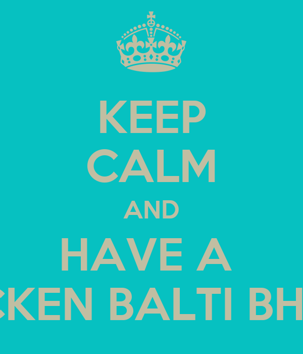 KEEP CALM AND HAVE A  CHICKEN BALTI BHUNA