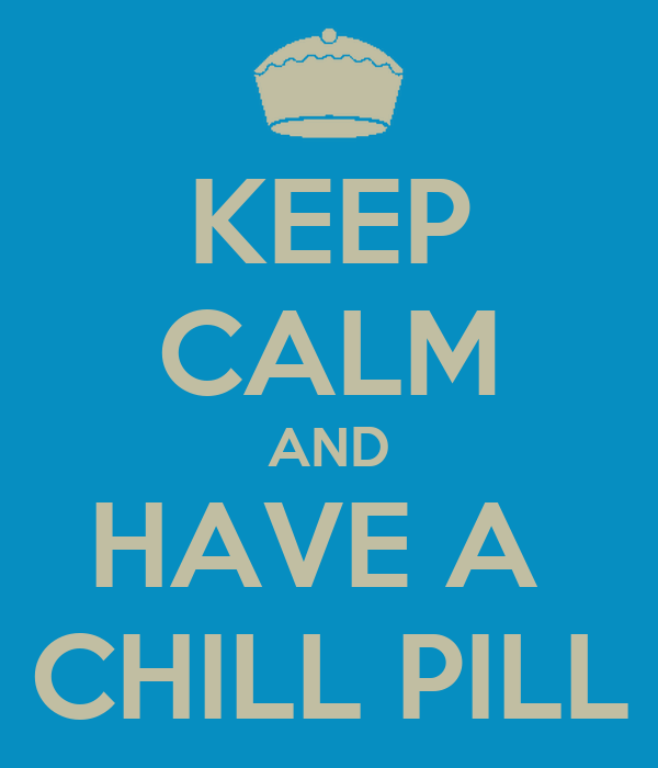 KEEP CALM AND HAVE A  CHILL PILL