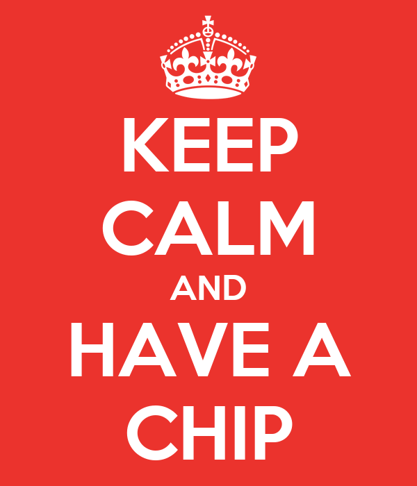 KEEP CALM AND HAVE A CHIP