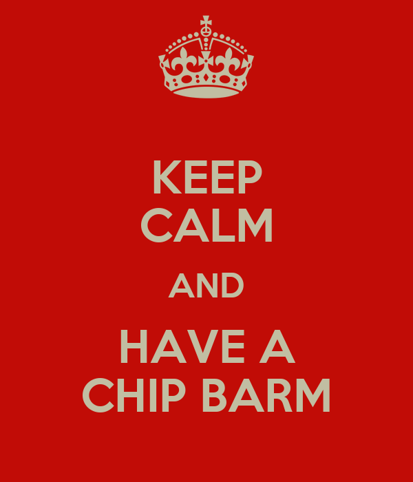 KEEP CALM AND HAVE A CHIP BARM