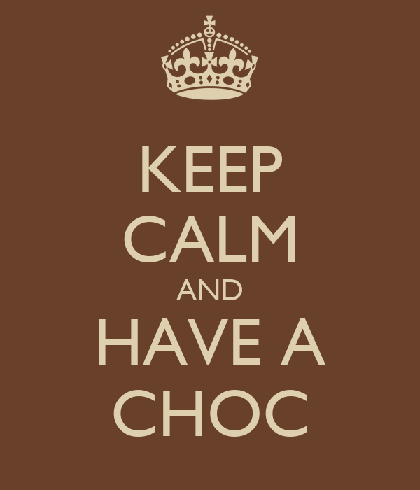 KEEP CALM AND HAVE A CHOC