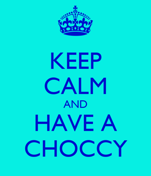 KEEP CALM AND HAVE A CHOCCY