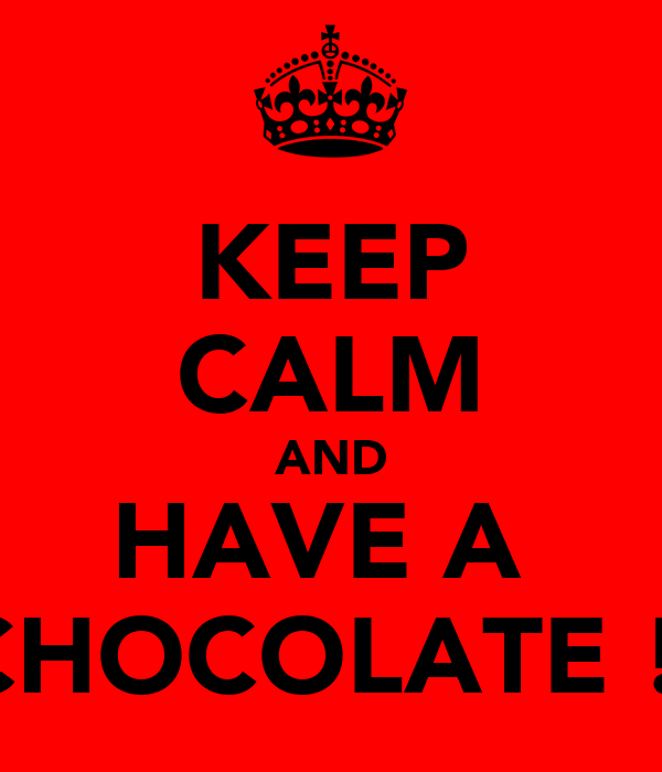 KEEP CALM AND HAVE A  CHOCOLATE !