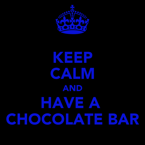 KEEP CALM AND HAVE A  CHOCOLATE BAR