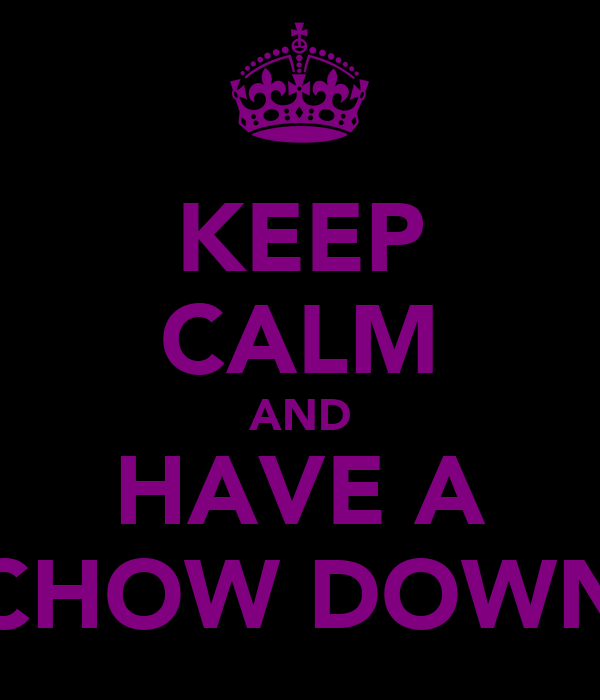 KEEP CALM AND HAVE A CHOW DOWN