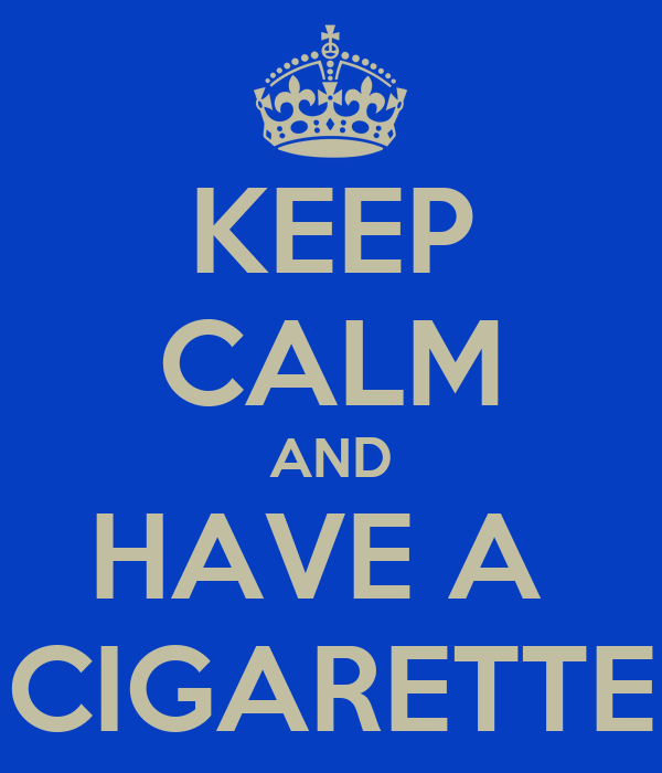 KEEP CALM AND HAVE A  CIGARETTE