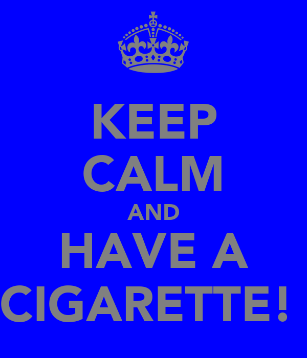 KEEP CALM AND HAVE A CIGARETTE!