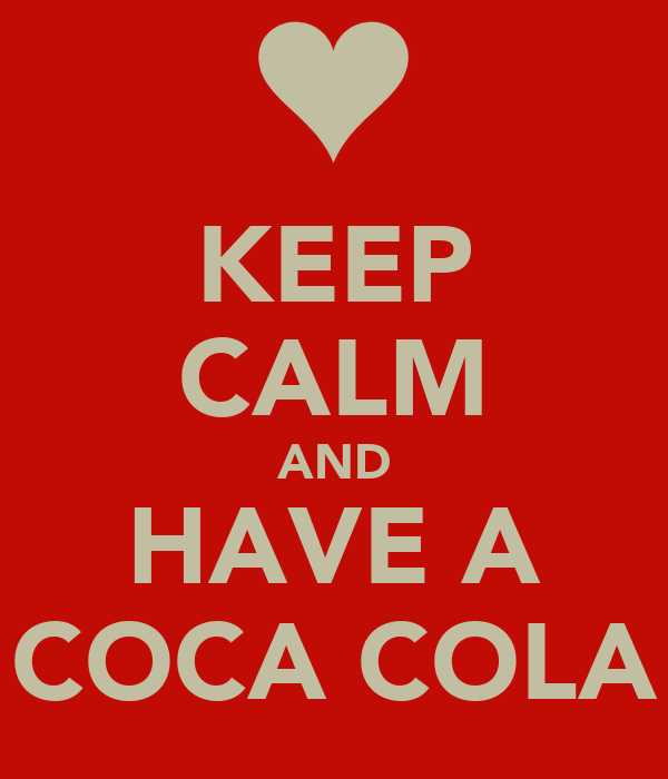 KEEP CALM AND HAVE A COCA COLA