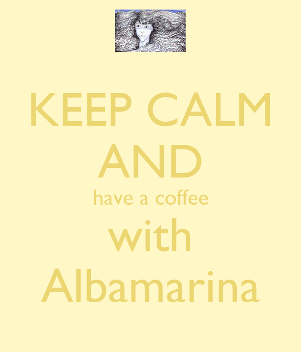 KEEP CALM AND have a coffee with Albamarina
