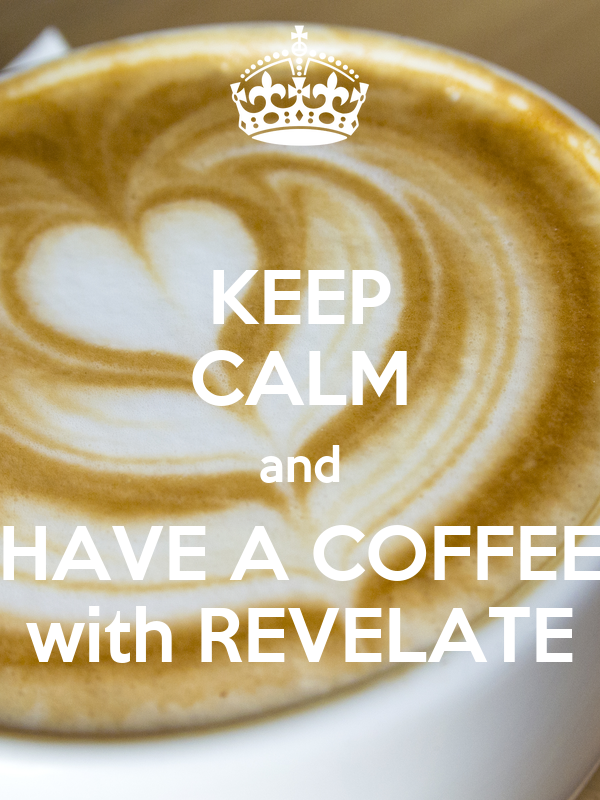 KEEP CALM and HAVE A COFFEE with REVELATE