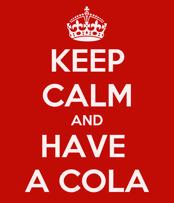 KEEP CALM AND HAVE  A COLA