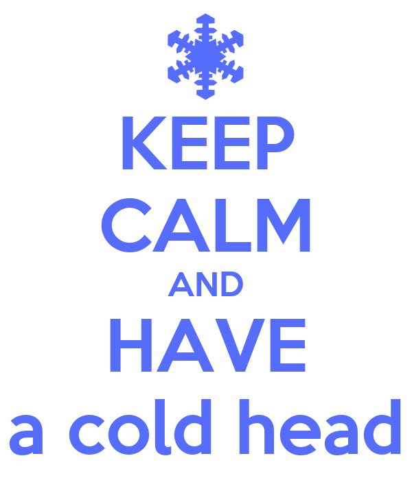 KEEP CALM AND HAVE a cold head