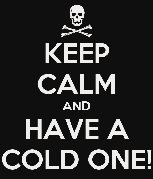 KEEP CALM AND HAVE A COLD ONE!
