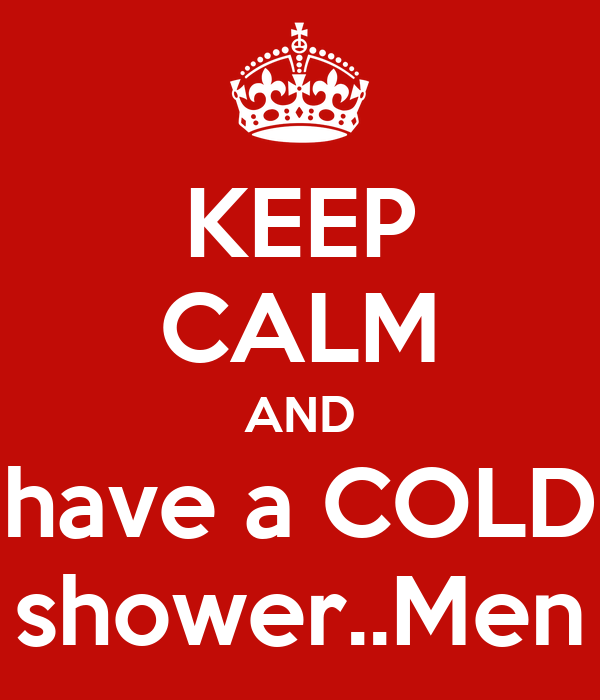KEEP CALM AND have a COLD shower..Men