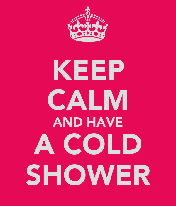 KEEP CALM AND HAVE A COLD SHOWER