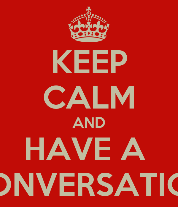 KEEP CALM AND HAVE A  CONVERSATION