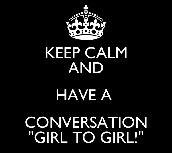 "KEEP CALM AND HAVE A  CONVERSATION ""GIRL TO GIRL!"""