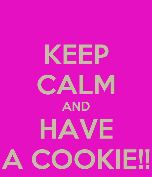 KEEP CALM AND HAVE A COOKIE!!