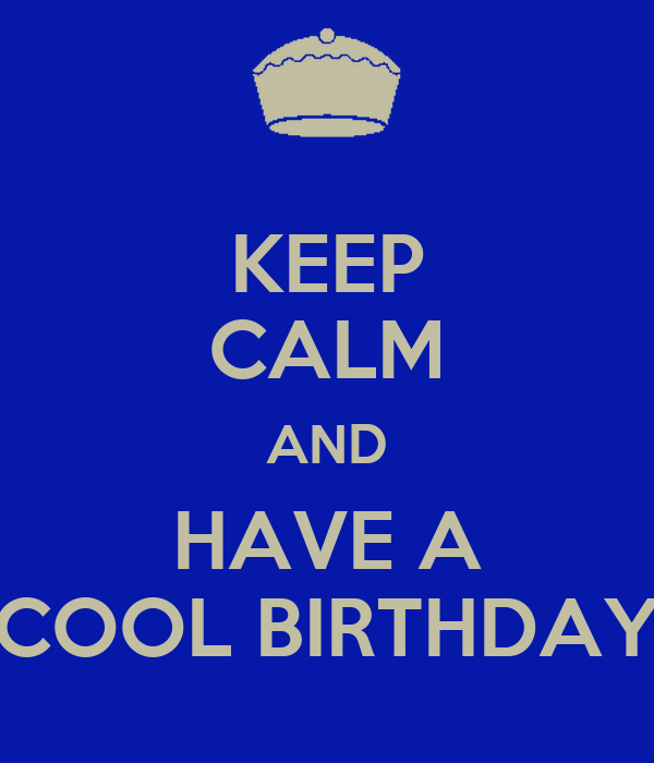 KEEP CALM AND HAVE A COOL BIRTHDAY