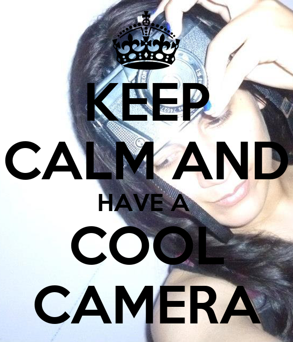 KEEP CALM AND HAVE A  COOL CAMERA
