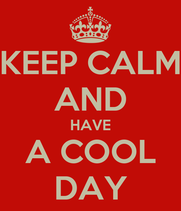 KEEP CALM AND HAVE A COOL DAY