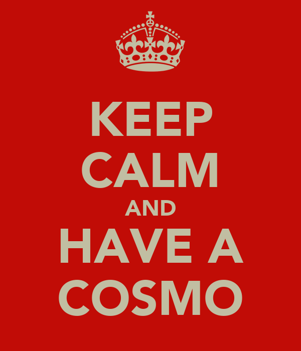 KEEP CALM AND HAVE A COSMO