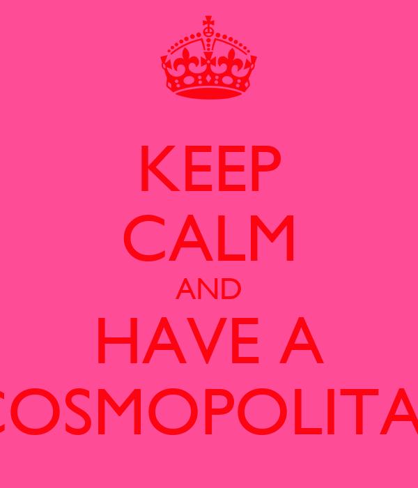 KEEP CALM AND HAVE A  COSMOPOLITAN