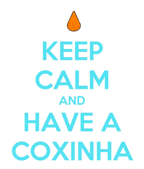 KEEP CALM AND HAVE A COXINHA