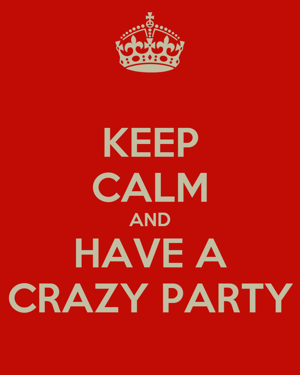 KEEP CALM AND HAVE A CRAZY PARTY