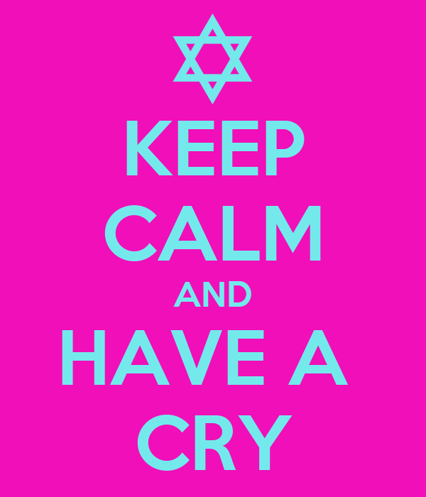 KEEP CALM AND HAVE A  CRY