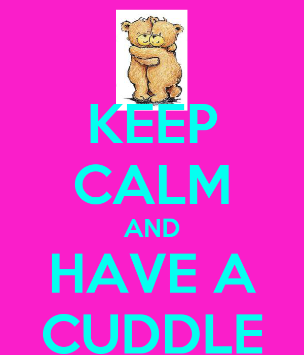 KEEP CALM AND HAVE A CUDDLE