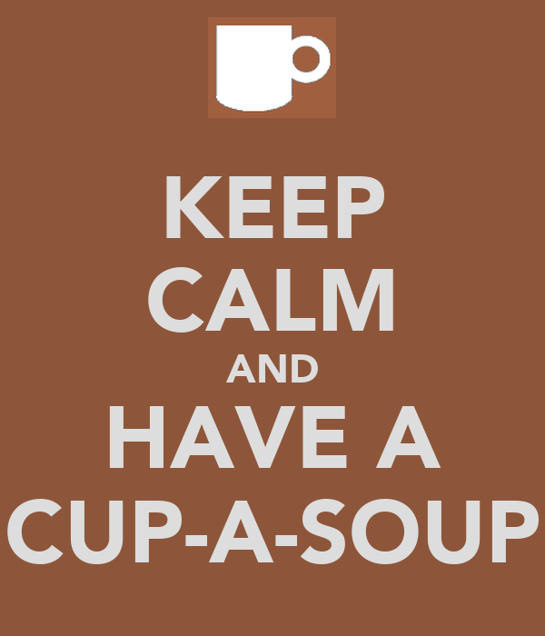KEEP CALM AND HAVE A CUP-A-SOUP