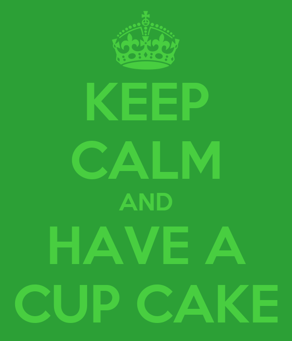 KEEP CALM AND HAVE A CUP CAKE