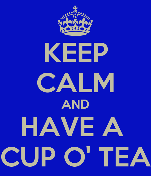 KEEP CALM AND HAVE A  CUP O' TEA