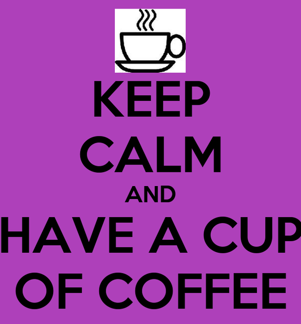 KEEP CALM AND HAVE A CUP OF COFFEE