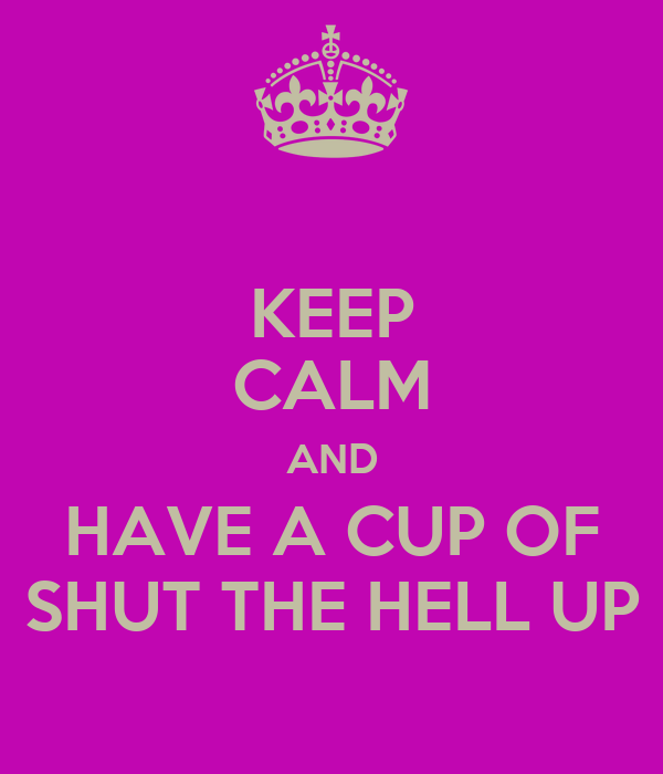 KEEP CALM AND HAVE A CUP OF SHUT THE HELL UP